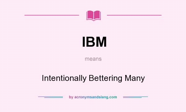 What does IBM mean? It stands for Intentionally Bettering Many