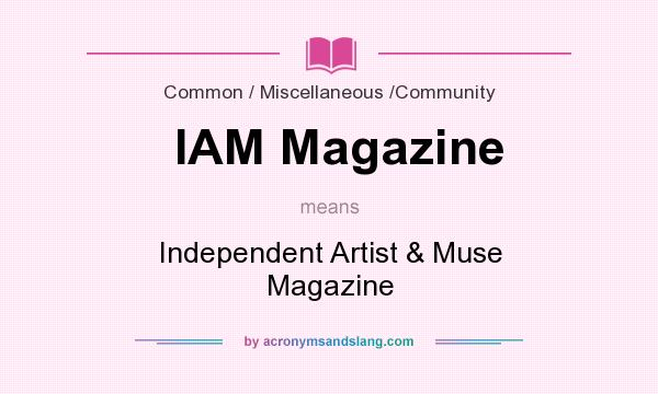 What does IAM Magazine mean? It stands for Independent Artist & Muse Magazine