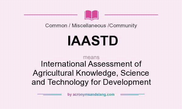 What does IAASTD mean? It stands for International Assessment of Agricultural Knowledge, Science and Technology for Development