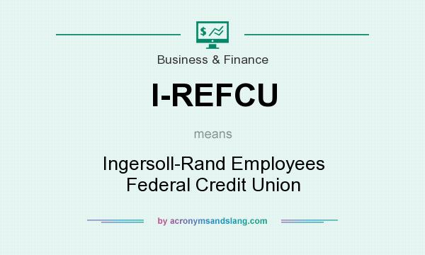 What does I-REFCU mean? It stands for Ingersoll-Rand Employees Federal Credit Union