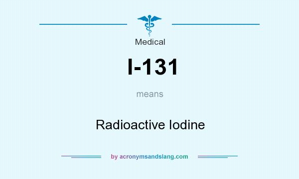 What does I-131 mean? It stands for Radioactive Iodine