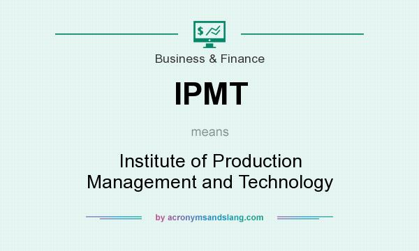 What does IPMT mean? It stands for Institute of Production Management and Technology
