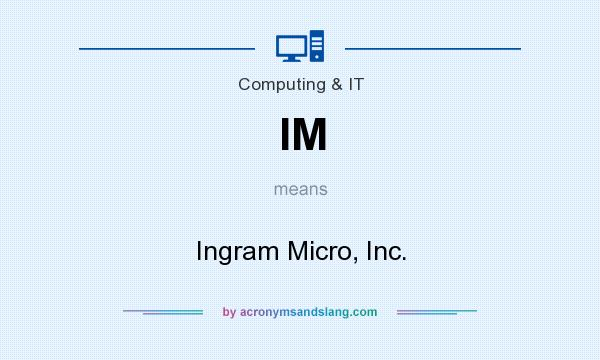 What does IM mean? It stands for Ingram Micro, Inc.