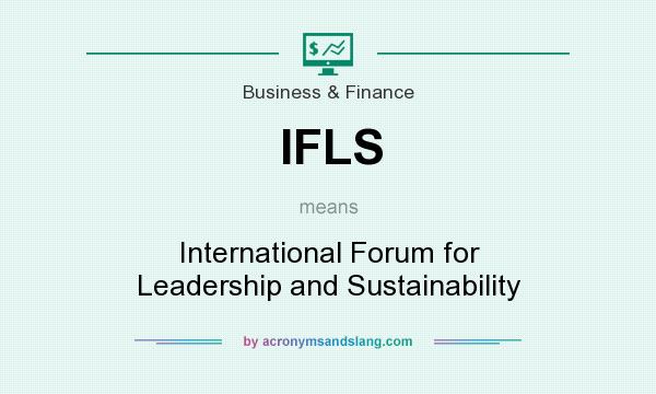 What does IFLS mean? It stands for International Forum for Leadership and Sustainability