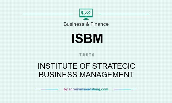 What does ISBM mean? It stands for INSTITUTE OF STRATEGIC BUSINESS MANAGEMENT