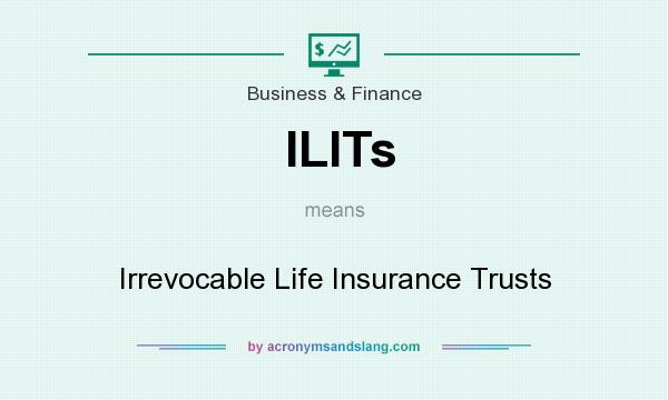 What does ILITs mean? It stands for Irrevocable Life Insurance Trusts