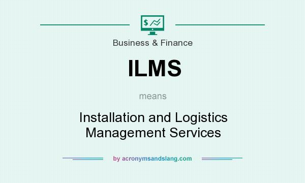 What does ILMS mean? It stands for Installation and Logistics Management Services