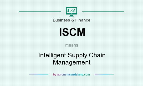 What does ISCM mean? It stands for Intelligent Supply Chain Management
