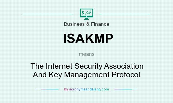 What does ISAKMP mean? It stands for The Internet Security Association And Key Management Protocol