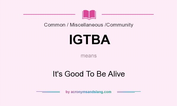 What does IGTBA mean? It stands for It`s Good To Be Alive