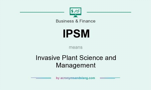 What does IPSM mean? It stands for Invasive Plant Science and Management