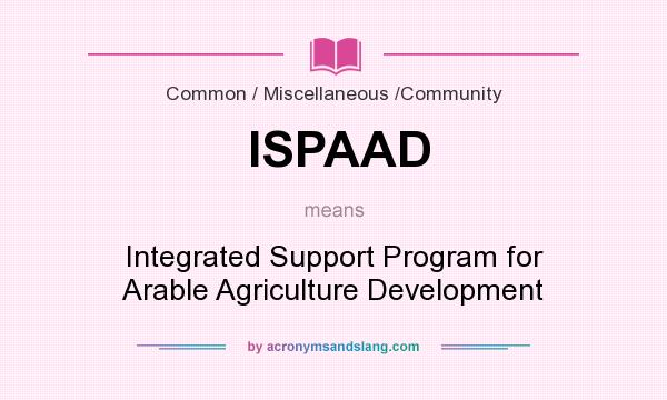 What does ISPAAD mean? It stands for Integrated Support Program for Arable Agriculture Development