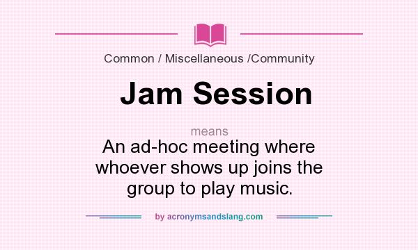 What does Jam Session mean? It stands for An ad-hoc meeting where whoever shows up joins the group to play music.