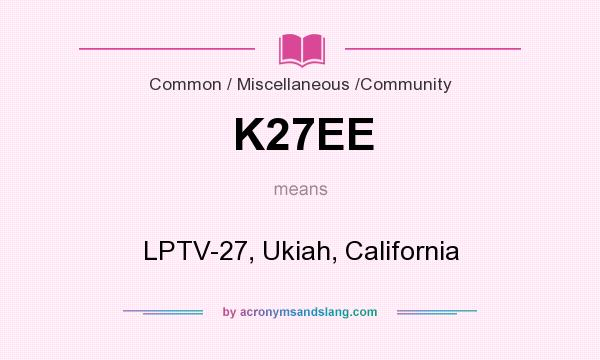 What does K27EE mean? It stands for LPTV-27, Ukiah, California
