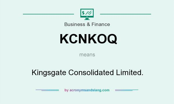 What does KCNKOQ mean? It stands for Kingsgate Consolidated Limited.