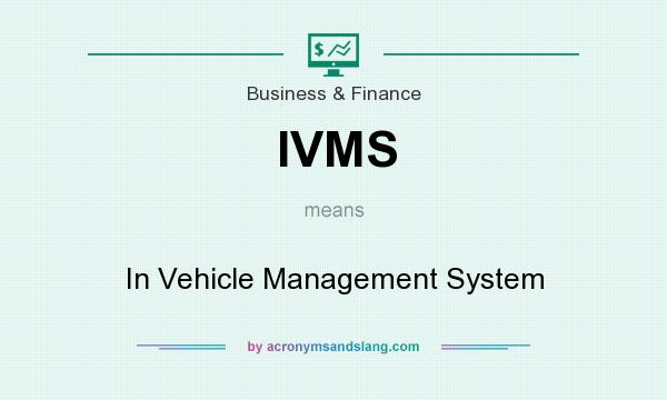 What does IVMS mean? It stands for In Vehicle Management System