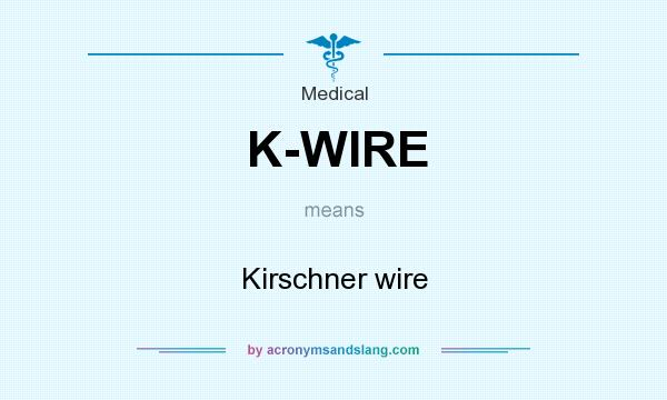 What does K-WIRE mean? It stands for Kirschner wire