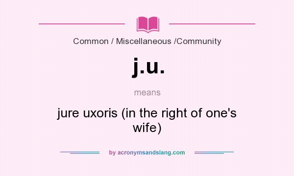What does j.u. mean? It stands for jure uxoris (in the right of one`s wife)