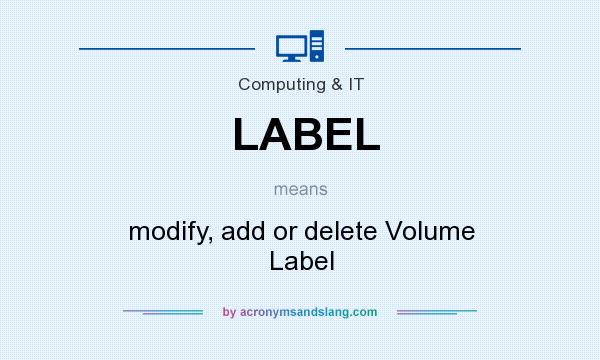 What does LABEL mean? It stands for modify, add or delete Volume Label