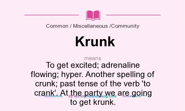 What does Krunk mean? It stands for To get excited; adrenaline flowing; hyper. Another spelling of crunk; past tense of the verb `to crank`. At the party we are going to get krunk.