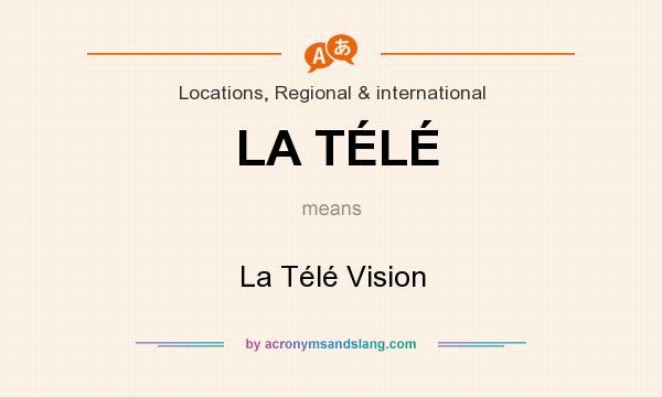 What does LA TÉLÉ mean? It stands for La Télé Vision
