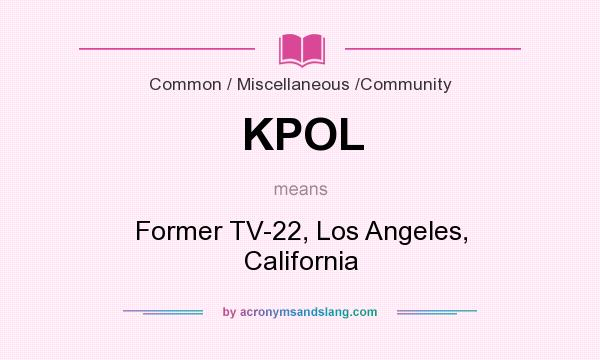 What does KPOL mean? It stands for Former TV-22, Los Angeles, California