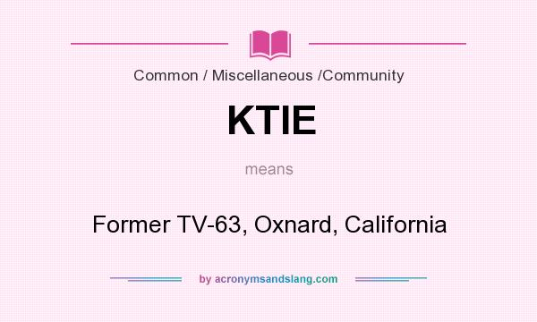 What does KTIE mean? It stands for Former TV-63, Oxnard, California