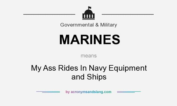 What does MARINES mean? It stands for My Ass Rides In Navy Equipment and Ships