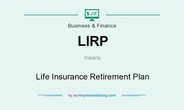 What does LIRP mean? It stands for Life Insurance Retirement Plan