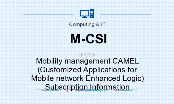 What does M-CSI mean? It stands for Mobility management CAMEL (Customized Applications for Mobile network Enhanced Logic) Subscription Information