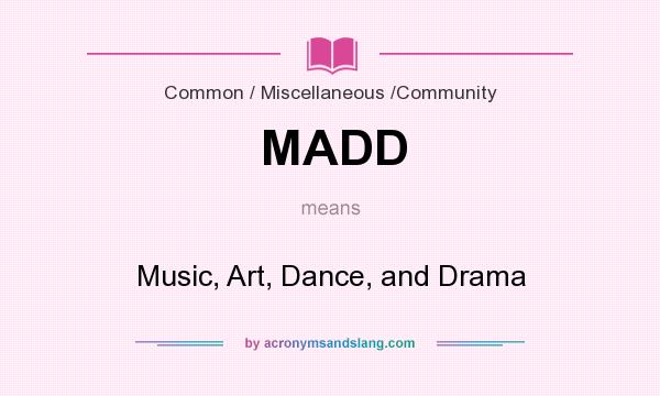 What does MADD mean? It stands for Music, Art, Dance, and Drama