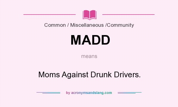 What does MADD mean? It stands for Moms Against Drunk Drivers.