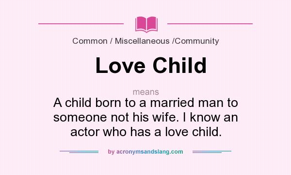 What does Love Child mean? It stands for A child born to a married man to someone not his wife. I know an actor who has a love child.