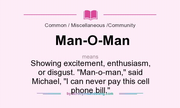 What does Man-O-Man mean? It stands for Showing excitement, enthusiasm, or disgust. Man-o-man, said Michael, I can never pay this cell phone bill.