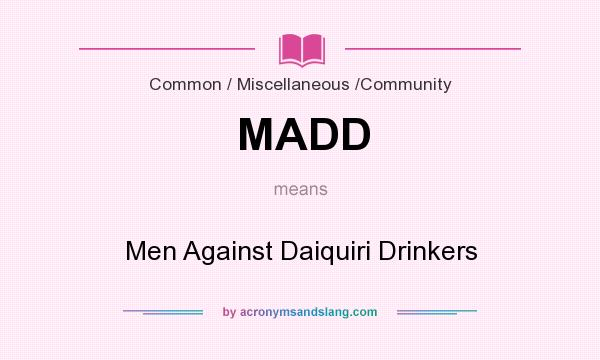What does MADD mean? It stands for Men Against Daiquiri Drinkers