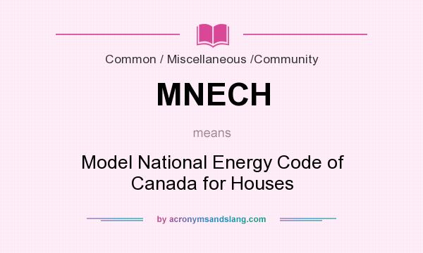 What does MNECH mean? It stands for Model National Energy Code of Canada for Houses