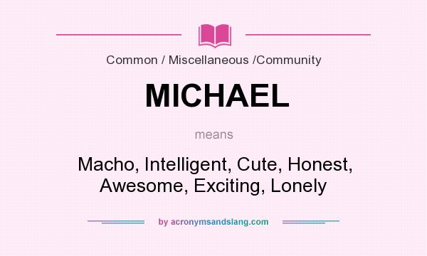 What does MICHAEL mean? It stands for Macho, Intelligent, Cute, Honest, Awesome, Exciting, Lonely
