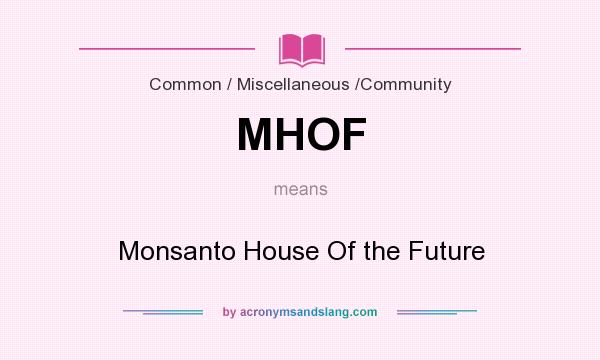 What does MHOF mean? It stands for Monsanto House Of the Future
