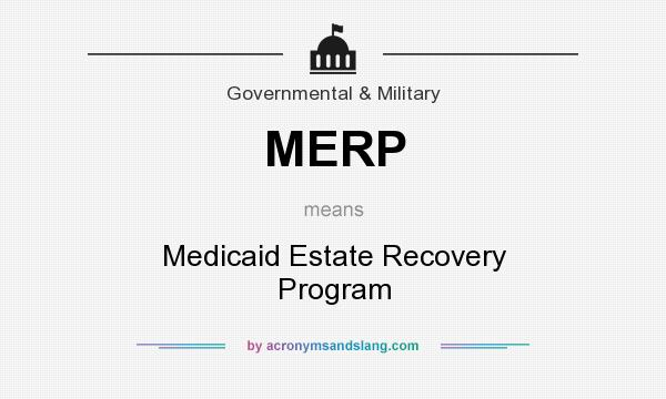 What does MERP mean? It stands for Medicaid Estate Recovery Program