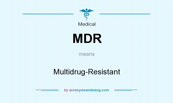 What does MDR mean? It stands for Multidrug-Resistant