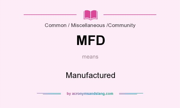 What does MFD mean? It stands for Manufactured