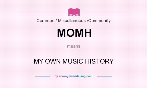 What does MOMH mean? It stands for MY OWN MUSIC HISTORY