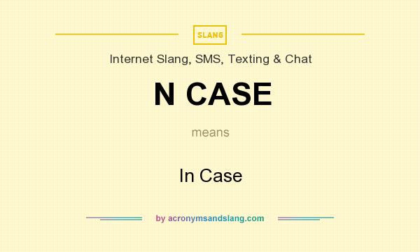 What does N CASE mean? It stands for In Case