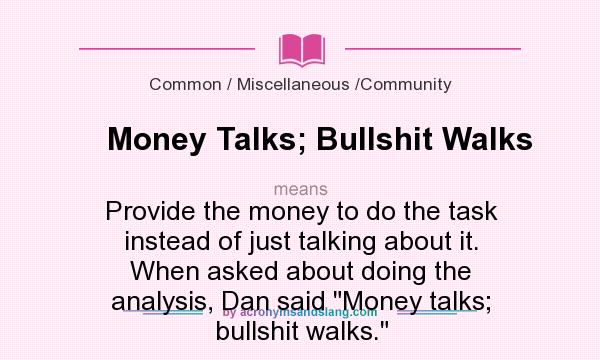 What does Money Talks; Bullshit Walks mean? It stands for Provide the money to do the task instead of just talking about it. When asked about doing the analysis, Dan said