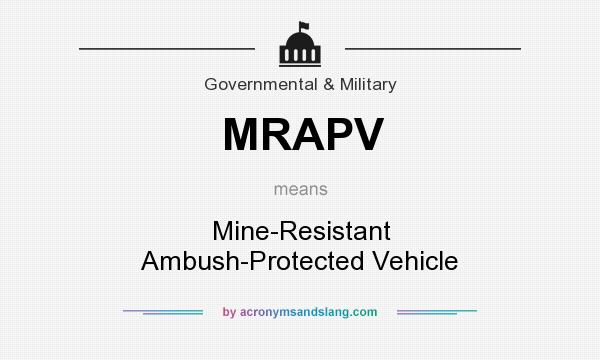 What does MRAPV mean? It stands for Mine-Resistant Ambush-Protected Vehicle