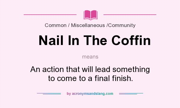 What does Nail In The Coffin mean? It stands for An action that will lead something to come to a final finish.