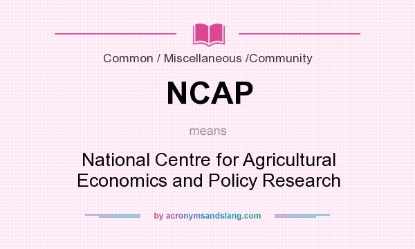 What does NCAP mean? It stands for National Centre for Agricultural Economics and Policy Research