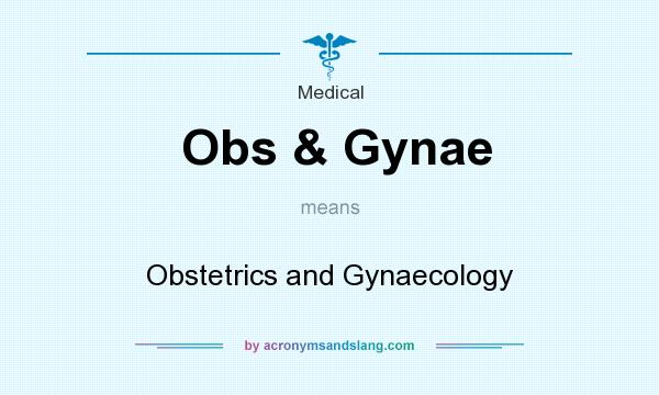 What does Obs & Gynae mean? - Definition of Obs & Gynae