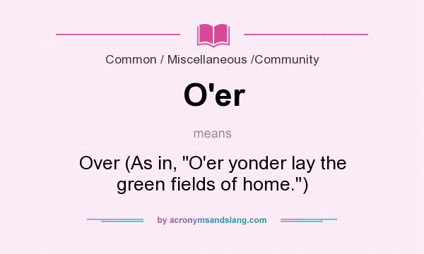 What does O`er mean? It stands for Over (As in, O`er yonder lay the green fields of home.)