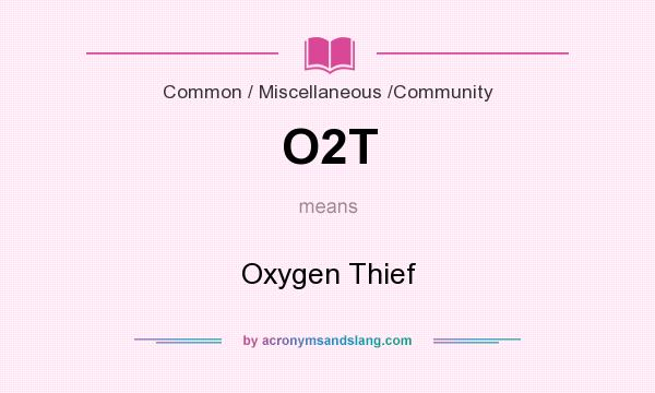 What does O2T mean? It stands for Oxygen Thief